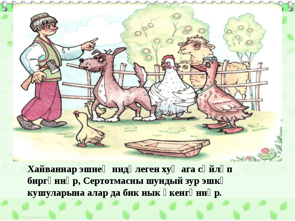Хайваннар эшнең нидәлеген хуҗага сөйләп биргәннәр, Сертотмасны шундый зур эшк...