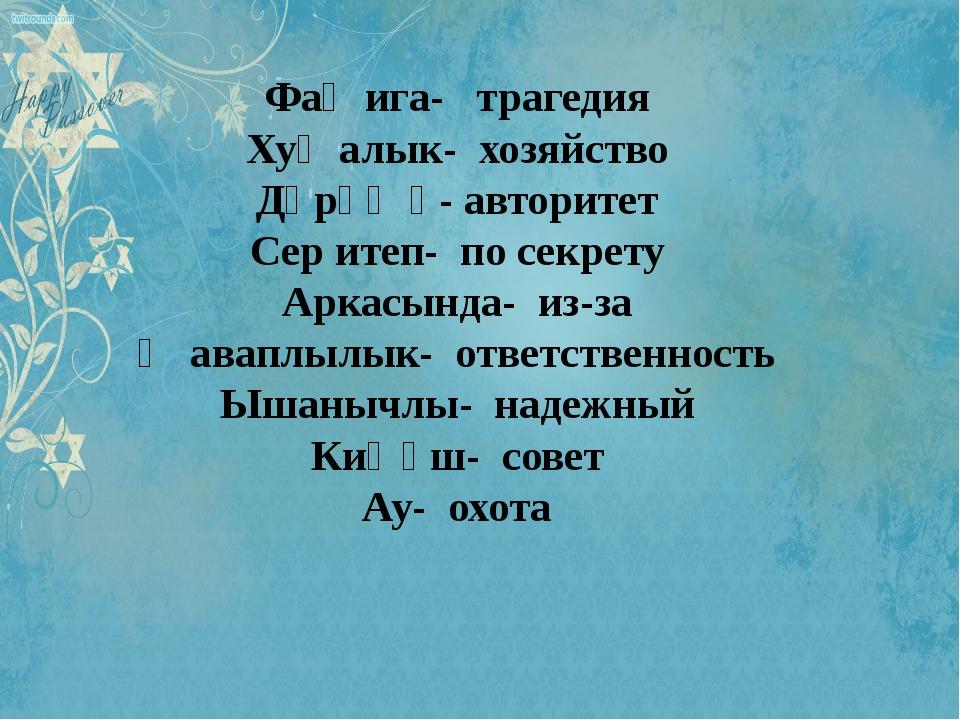 Фаҗига- трагедия Хуҗалык- хозяйство Дәрәҗә- авторитет Сер итеп- по секрету А...