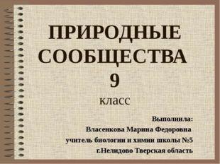 ПРИРОДНЫЕ СООБЩЕСТВА 9 класс Выполнила: Власенкова Марина Федоровна учитель б