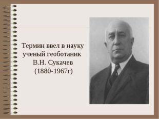Термин ввел в науку ученый геоботаник В.Н. Сукачев (1880-1967г)