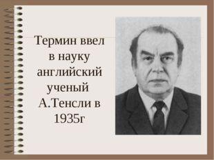 Термин ввел в науку английский ученый А.Тенсли в 1935г