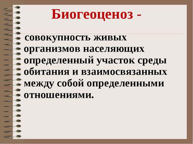 Биогеоценоз - совокупность живых организмов населяющих определенный участок с...