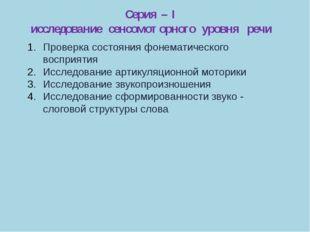 Серия – I исследование сенсомоторного уровня речи Проверка состояния фонемати
