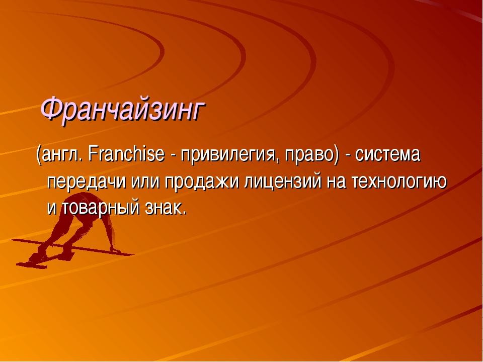 Франчайзинг (англ. Franchise - привилегия, право) - система передачи или про...