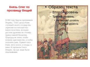 Князь Олег по прозвищу Вещий В 882 году будучи преемником Рюрика, Олег сделал