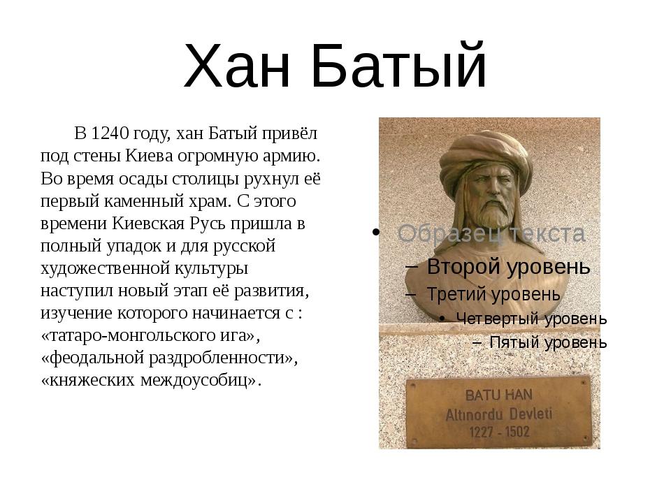 Хан Батый В 1240 году, хан Батый привёл под стены Киева огромную армию. Во в...