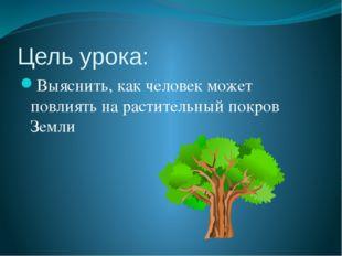 Цель урока: Выяснить, как человек может повлиять на растительный покров Земли