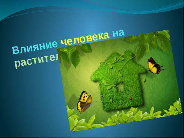 Влияние человека на растительный покров Земли