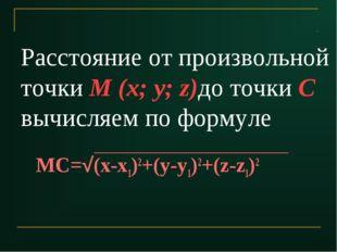 Расстояние от произвольной точки M (x; y; z)до точки С вычисляем по формуле М