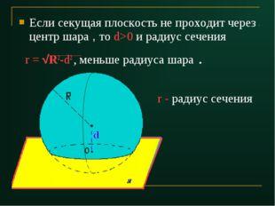 Если секущая плоскость не проходит через центр шара , то d>0 и радиус сечения
