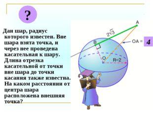 Дан шар, радиус которого известен. Вне шара взята точка, и через нее проведе