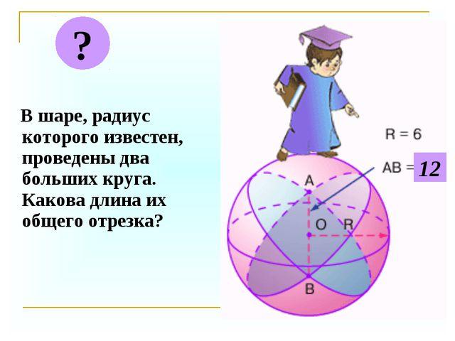 В шаре, радиус которого известен, проведены два больших круга. Какова длина...