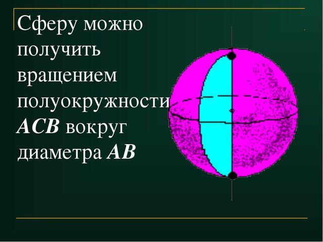 Сферу можно получить вращением полуокружности АСВ вокруг диаметра АВ