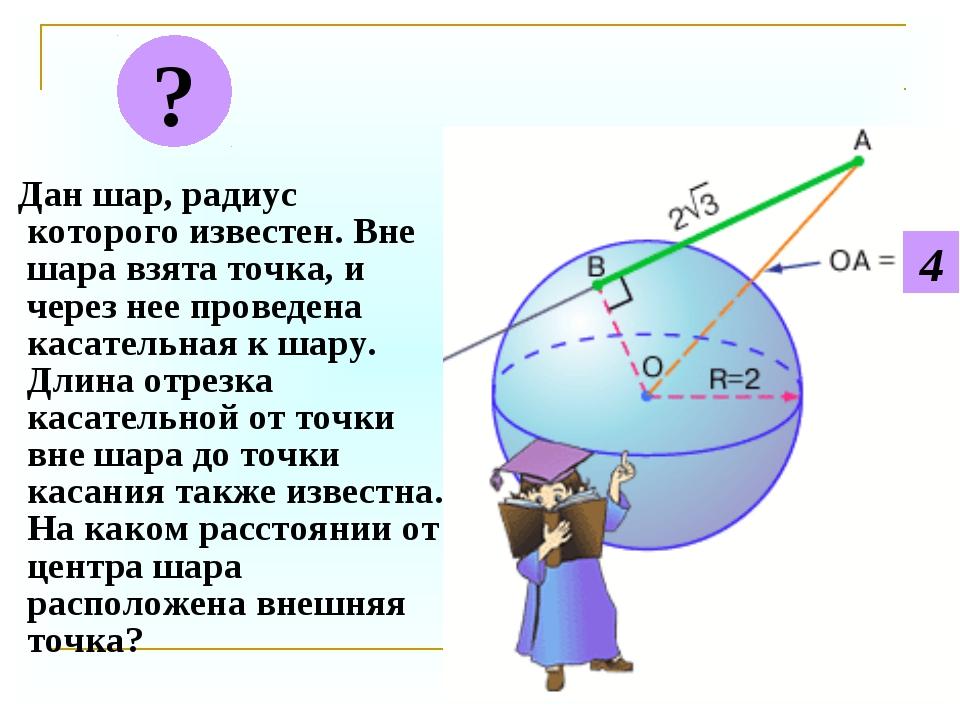 Дан шар, радиус которого известен. Вне шара взята точка, и через нее проведе...