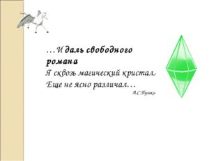 …И даль свободного романа Я сквозь магический кристалл Еще не ясно различал…