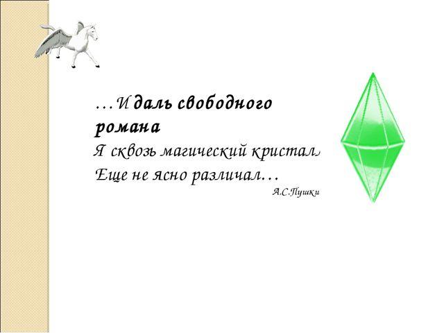 …И даль свободного романа Я сквозь магический кристалл Еще не ясно различал…...