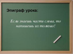 Если знаешь части слова, то напишешь их толково! Эпиграф урока: