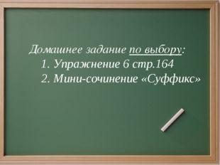 Домашнее задание по выбору: 1. Упражнение 6 стр.164 2. Мини-сочинение «Суффи