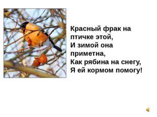 Красный фрак на птичке этой, И зимой она приметна, Как рябина на снегу, Я ей