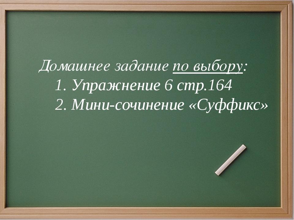 Домашнее задание по выбору: 1. Упражнение 6 стр.164 2. Мини-сочинение «Суффи...