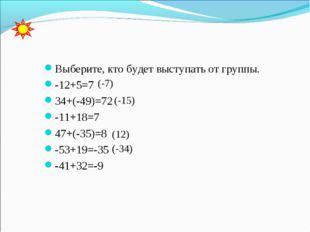 Выберите, кто будет выступать от группы. -12+5=7 34+(-49)=72 -11+18=7 47+(-3