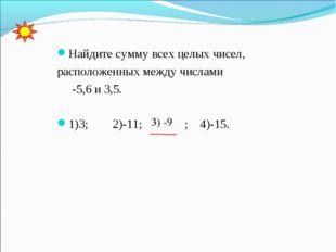 Найдите сумму всех целых чисел, расположенных между числами -5,6 и 3,5. 1)3;