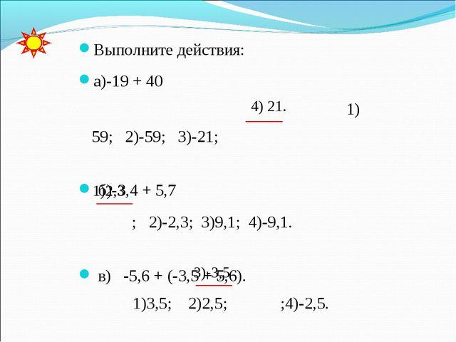 Выполните действия: а)-19 + 40 1) 59; 2)-59; 3)-21; б)-3,4 + 5,7 ; 2)-2,3; 3)...