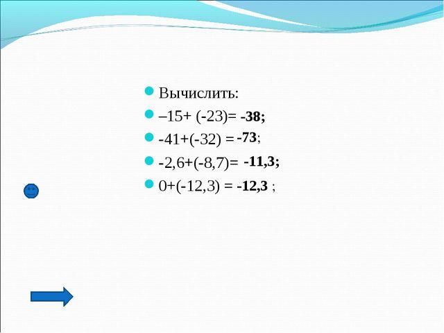 Вычислить: –15+ (-23)= -41+(-32) = -2,6+(-8,7)= 0+(-12,3) = -38; -73; -11,3;...