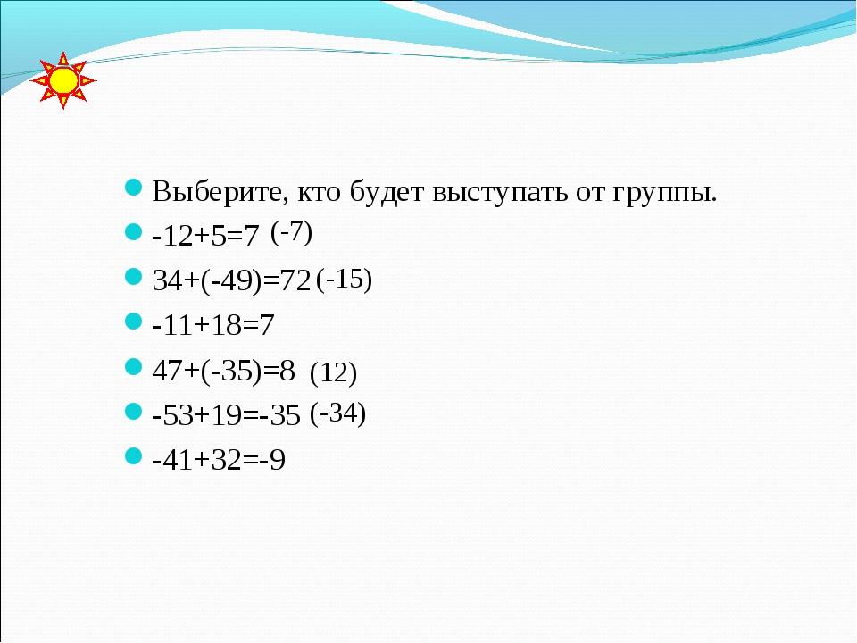 Выберите, кто будет выступать от группы. -12+5=7 34+(-49)=72 -11+18=7 47+(-3...