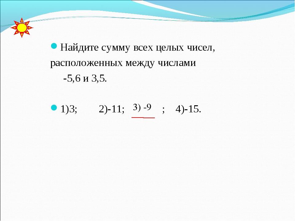 Найдите сумму всех целых чисел, расположенных между числами -5,6 и 3,5. 1)3;...