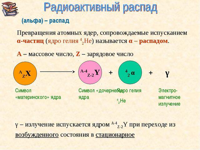 α(альфа) – распад Превращения атомных ядер, сопровождаемые испусканием α-част...
