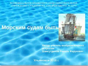 Морским судам быть Автор: учитель изобразительного искусства Шамсутдинов Рами