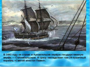 В 1693 году он строит в Архангельске первую государственную верфь — Соломбаль