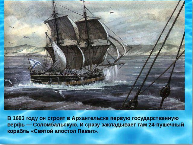 В 1693 году он строит в Архангельске первую государственную верфь — Соломбаль...