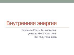 Внутренняя энергия Баранова Елена Геннадьевна, учитель МКОУ СОШ №2 им. Н.Д. Р