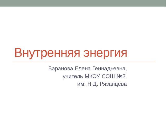 Внутренняя энергия Баранова Елена Геннадьевна, учитель МКОУ СОШ №2 им. Н.Д. Р...