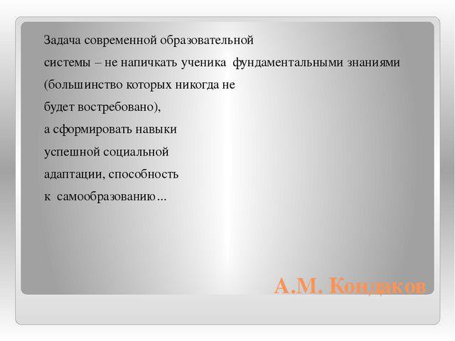 А.М. Кондаков  Задача современной образовательной  системы – не напичкать у...