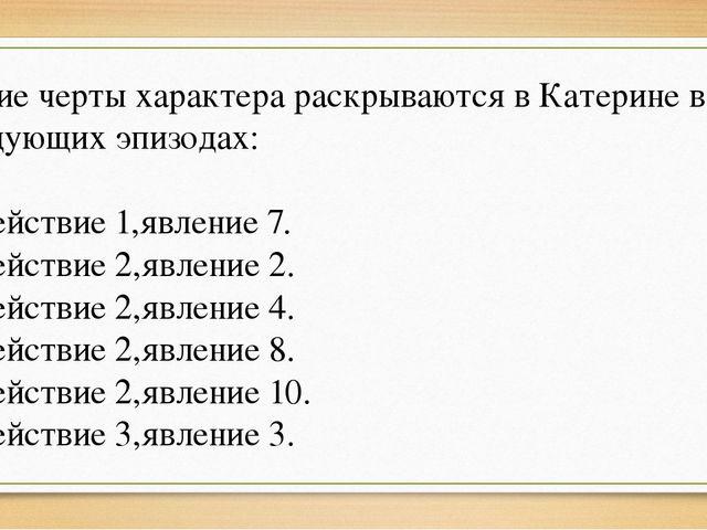 Какие черты характера раскрываются в Катерине в следующих эпизодах: 1)Действи...