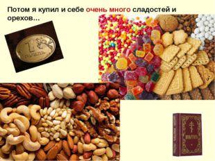 Потом я купил и себе очень много сладостей и орехов…