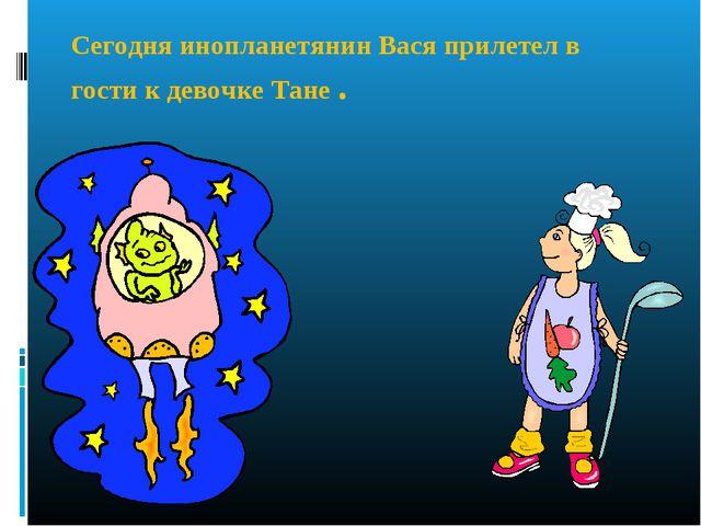 Сегодня инопланетянин Вася прилетел в гости к девочке Тане.