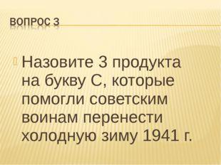 Назовите 3 продукта на букву С, которые помогли советским воинам перенести хо