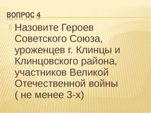 Назовите Героев Советского Союза, уроженцев г. Клинцы и Клинцовского района,