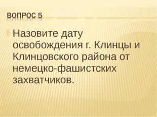 Назовите дату освобождения г. Клинцы и Клинцовского района от немецко-фашистс