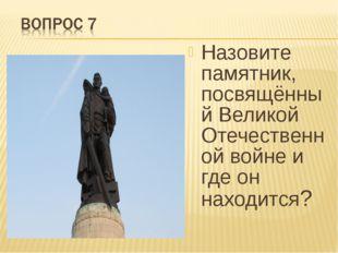 Назовите памятник, посвящённый Великой Отечественной войне и где он находится?