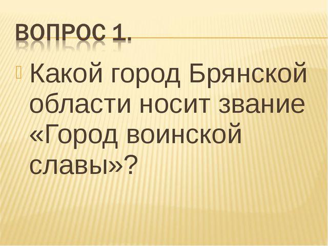 Какой город Брянской области носит звание «Город воинской славы»?