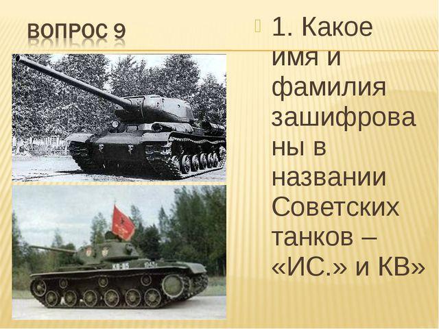 1. Какое имя и фамилия зашифрованы в названии Советских танков – «ИС.» и КВ»