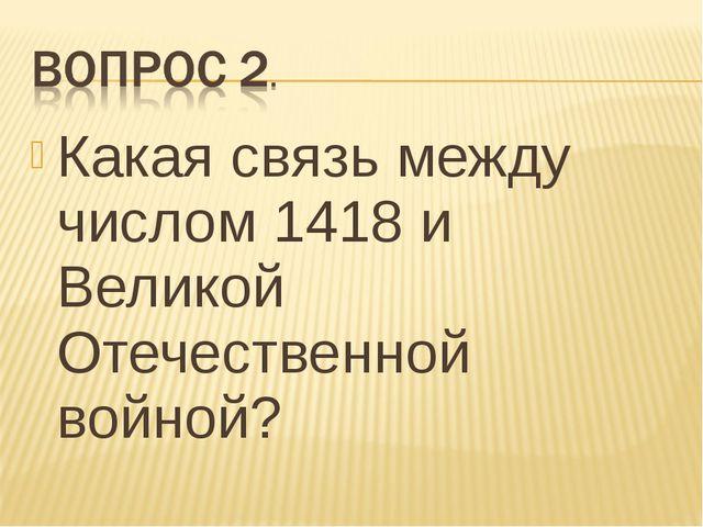 Какая связь между числом 1418 и Великой Отечественной войной?