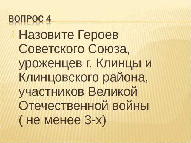 Назовите Героев Советского Союза, уроженцев г. Клинцы и Клинцовского района,...