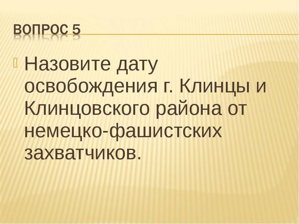 Назовите дату освобождения г. Клинцы и Клинцовского района от немецко-фашистс...
