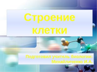 Строение клетки Подготовил учитель биологии: Михайличенко И.А. LOGO